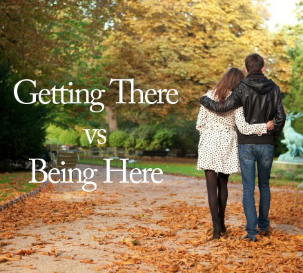 Getting There vs Being Here