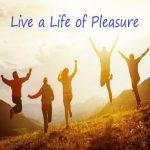 Live a Life of Pleasure
